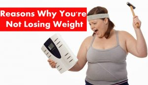 15 Common Reasons Why You Are Not Losing Weight